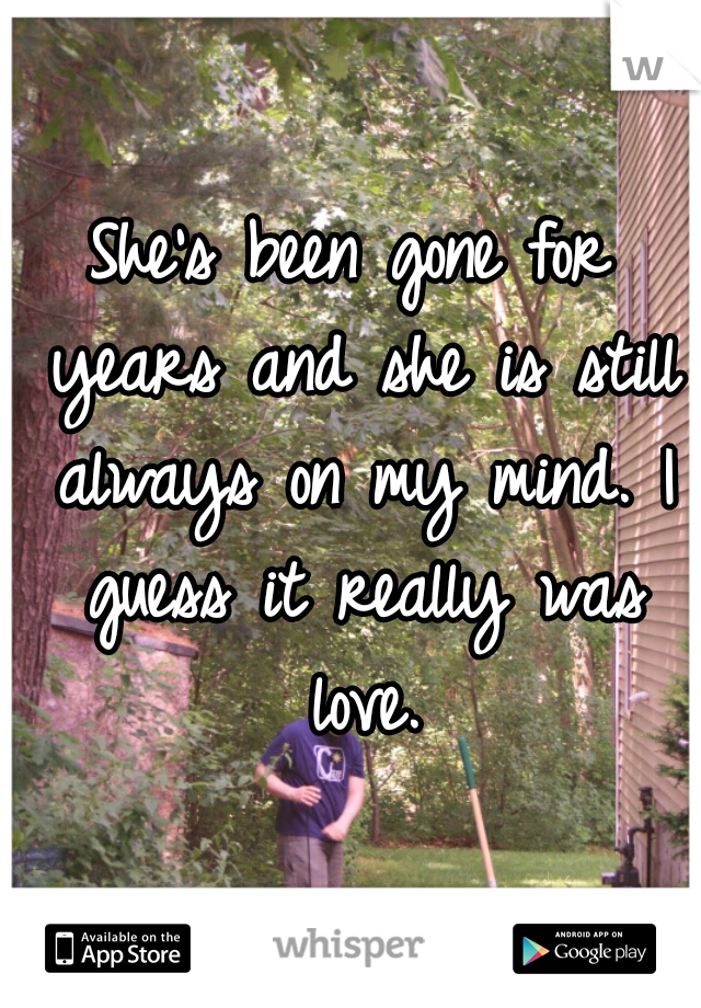 She's been gone for years and she is still always on my mind. I guess it really was love.