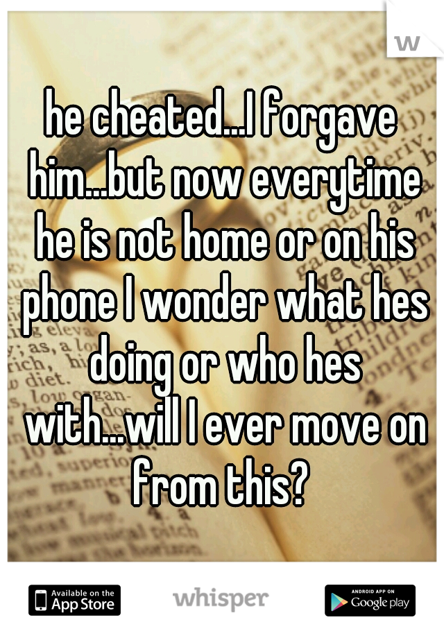 he cheated...I forgave him...but now everytime he is not home or on his phone I wonder what hes doing or who hes with...will I ever move on from this?