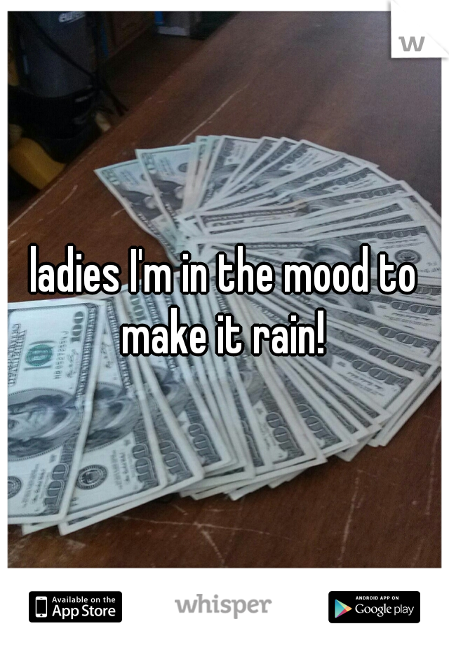 ladies I'm in the mood to make it rain!