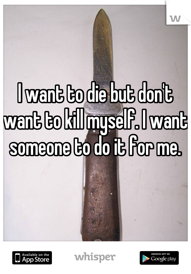 I want to die but don't want to kill myself. I want someone to do it for me.