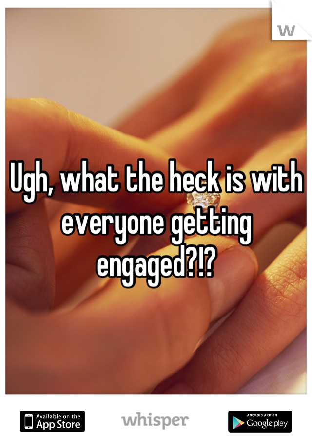 Ugh, what the heck is with everyone getting engaged?!?