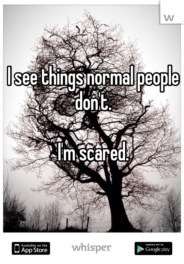 I see things normal people don't.   I'm scared.