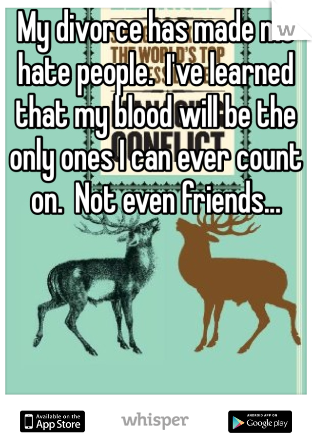 My divorce has made me hate people.  I've learned that my blood will be the only ones I can ever count on.  Not even friends...