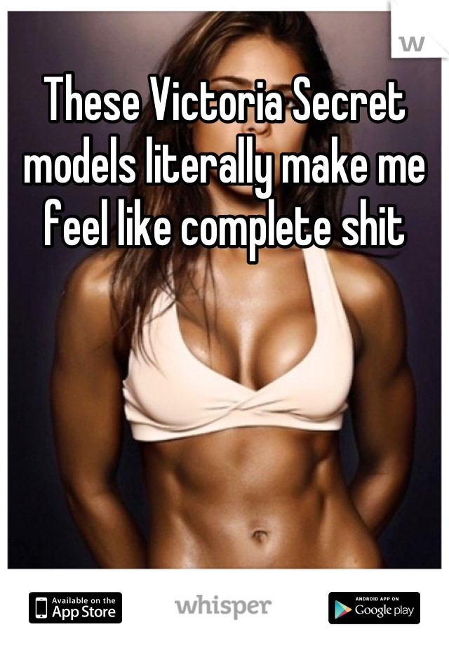 These Victoria Secret models literally make me feel like complete shit
