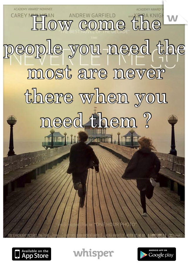 How come the people you need the most are never there when you need them ?