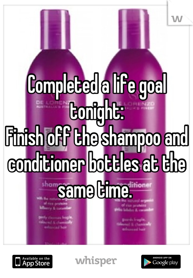 Completed a life goal tonight:  Finish off the shampoo and conditioner bottles at the same time.
