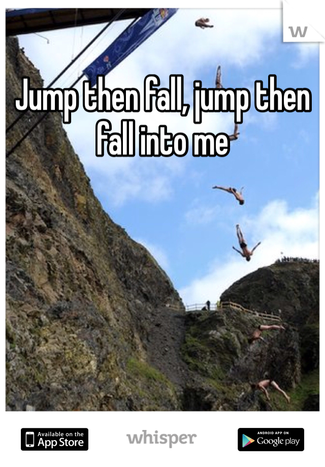 Jump then fall, jump then fall into me