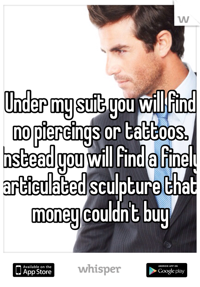 Under my suit you will find no piercings or tattoos. Instead you will find a finely articulated sculpture that money couldn't buy