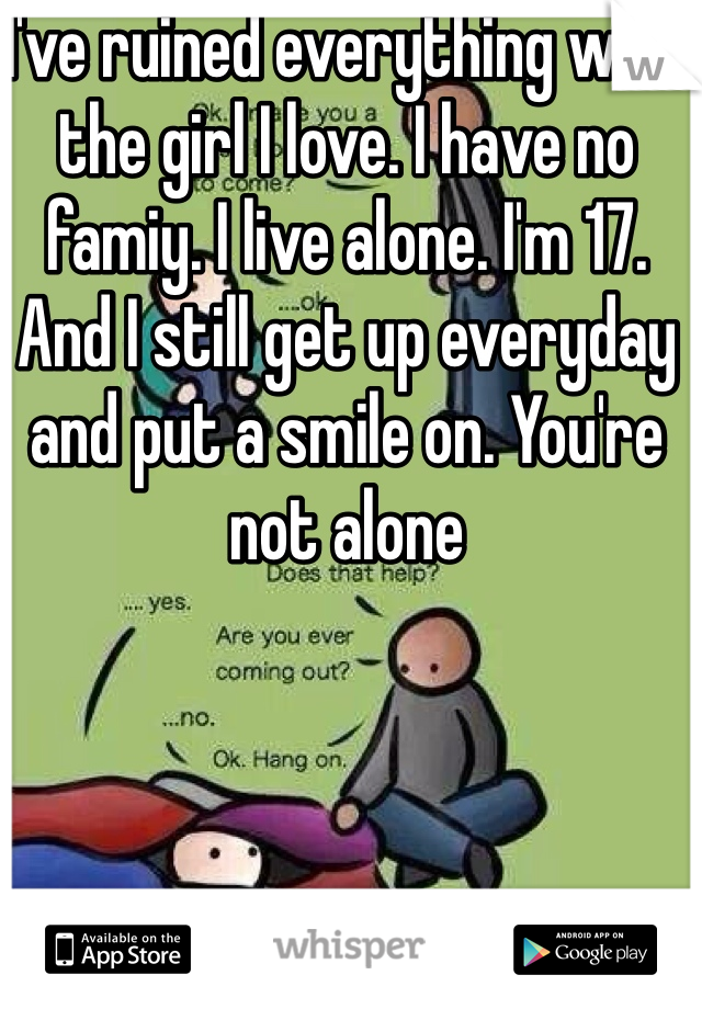 I've ruined everything with the girl I love. I have no famiy. I live alone. I'm 17. And I still get up everyday and put a smile on. You're not alone