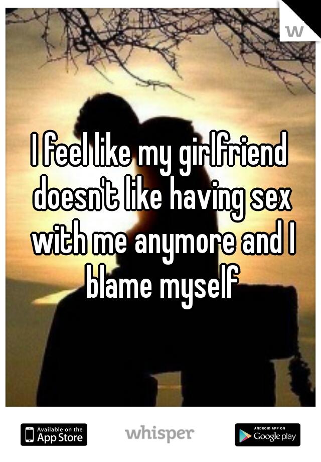 I feel like my girlfriend doesn't like having sex with me anymore and I blame myself