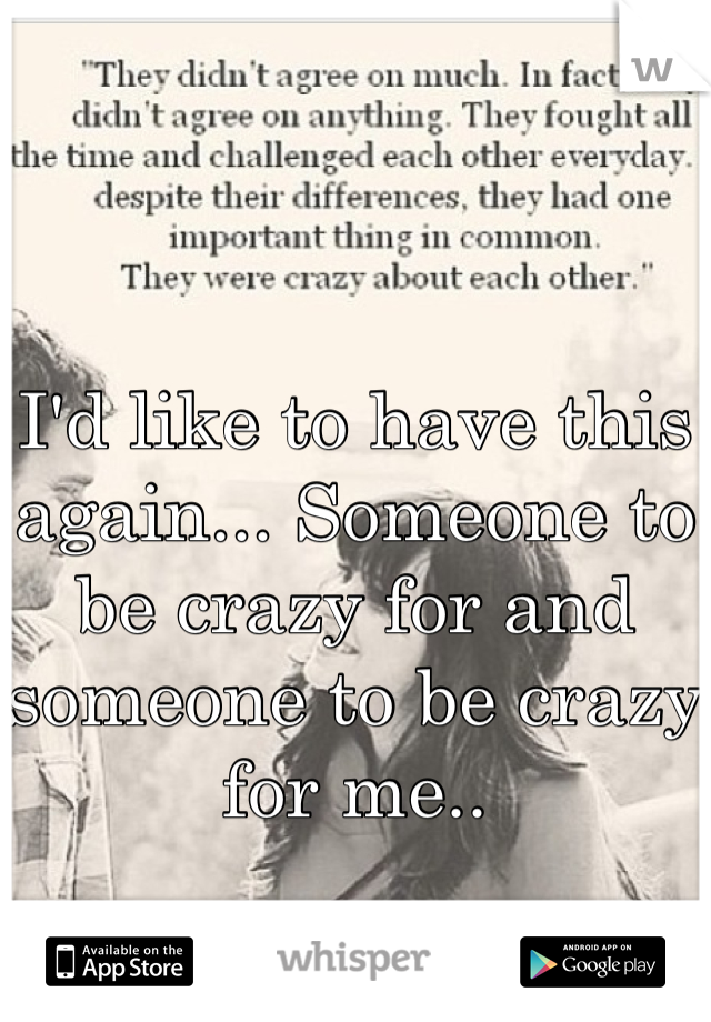 I'd like to have this again... Someone to be crazy for and someone to be crazy for me..
