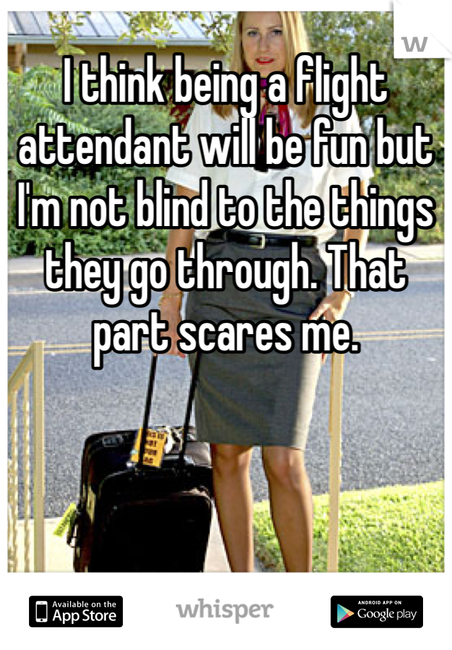 I think being a flight attendant will be fun but I'm not blind to the things they go through. That part scares me.