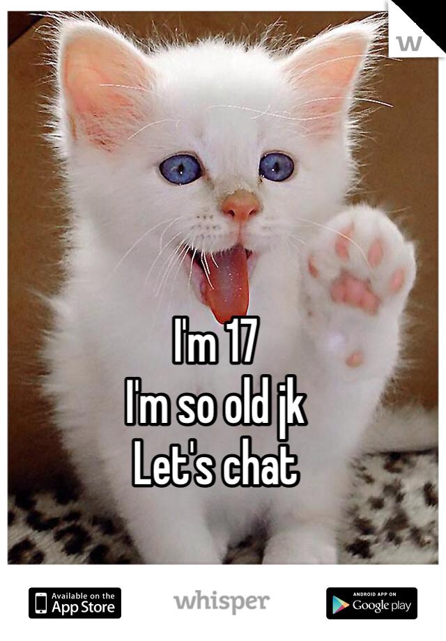 I'm 17  I'm so old jk  Let's chat