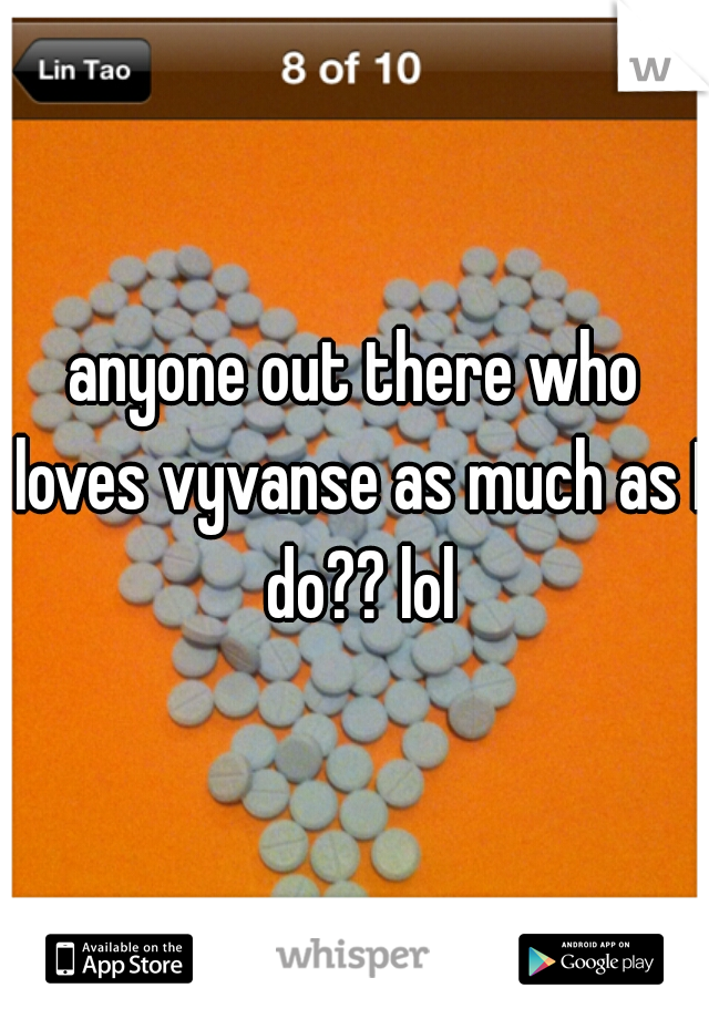 anyone out there who loves vyvanse as much as I do?? lol
