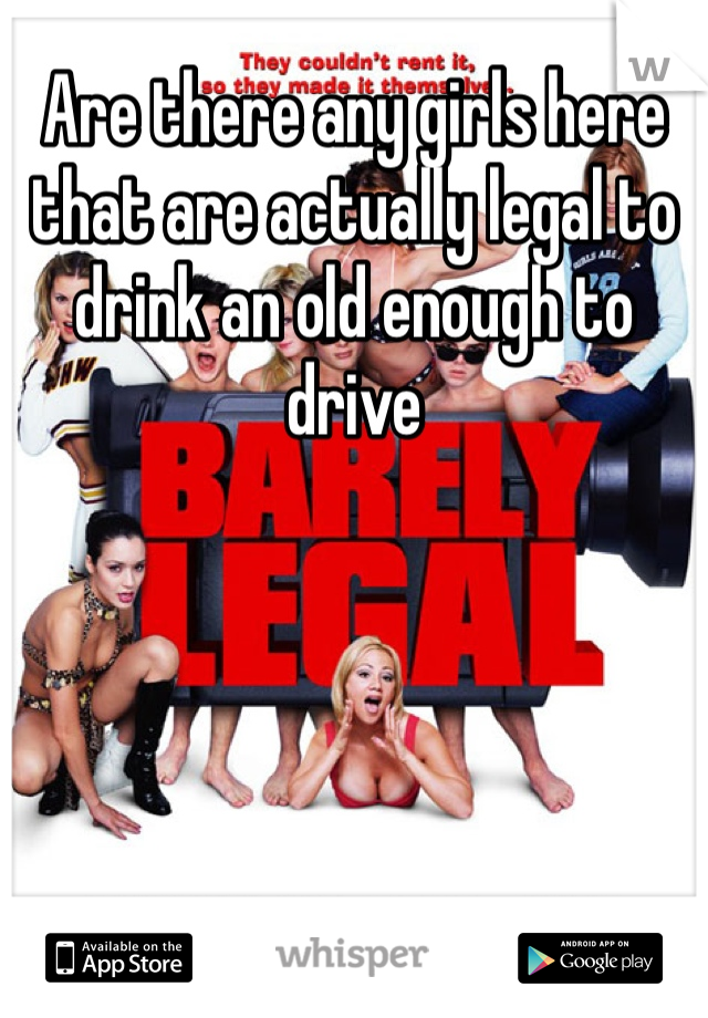 Are there any girls here that are actually legal to drink an old enough to drive