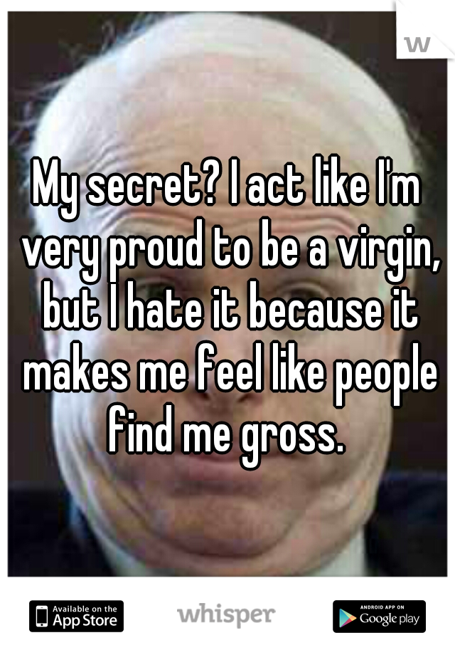 My secret? I act like I'm very proud to be a virgin, but I hate it because it makes me feel like people find me gross.
