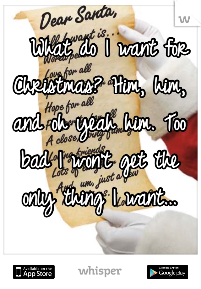 What do I want for Christmas? Him, him, and oh yeah him. Too bad I won't get the only thing I want...