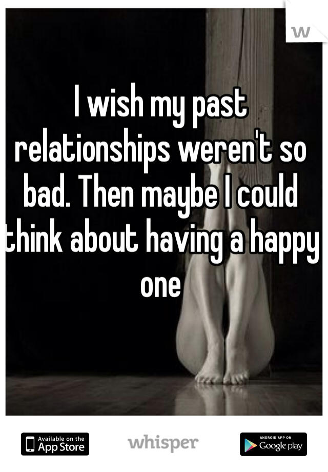 I wish my past relationships weren't so bad. Then maybe I could think about having a happy one