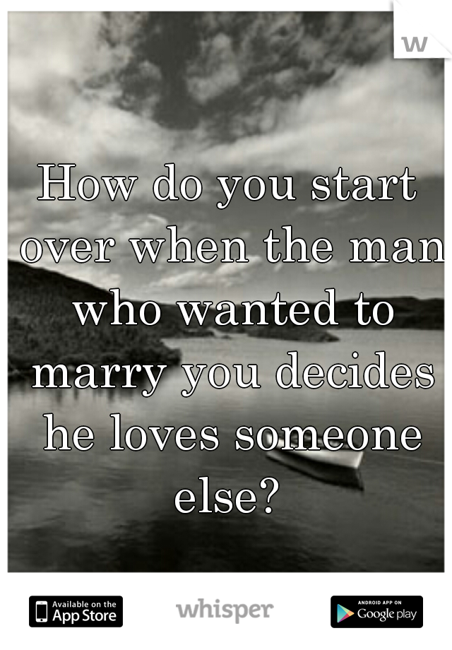 How do you start over when the man who wanted to marry you decides he loves someone else?