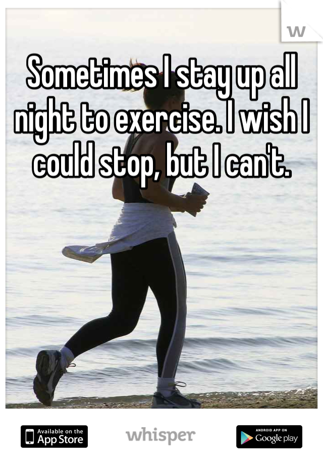 Sometimes I stay up all night to exercise. I wish I could stop, but I can't.