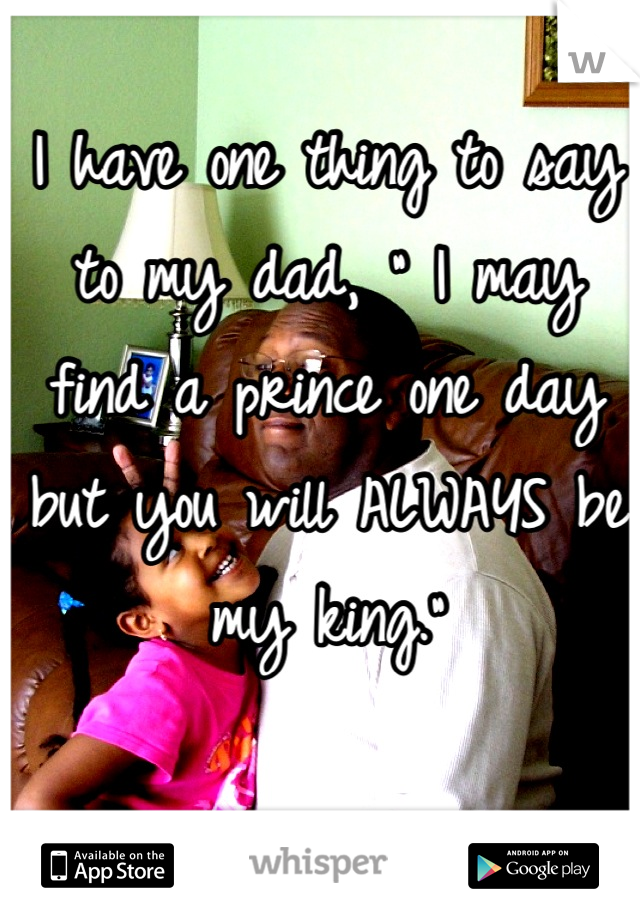 "I have one thing to say to my dad, "" I may find a prince one day but you will ALWAYS be my king."""
