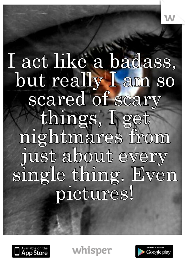 I act like a badass, but really I am so scared of scary things, I get nightmares from just about every single thing. Even pictures!