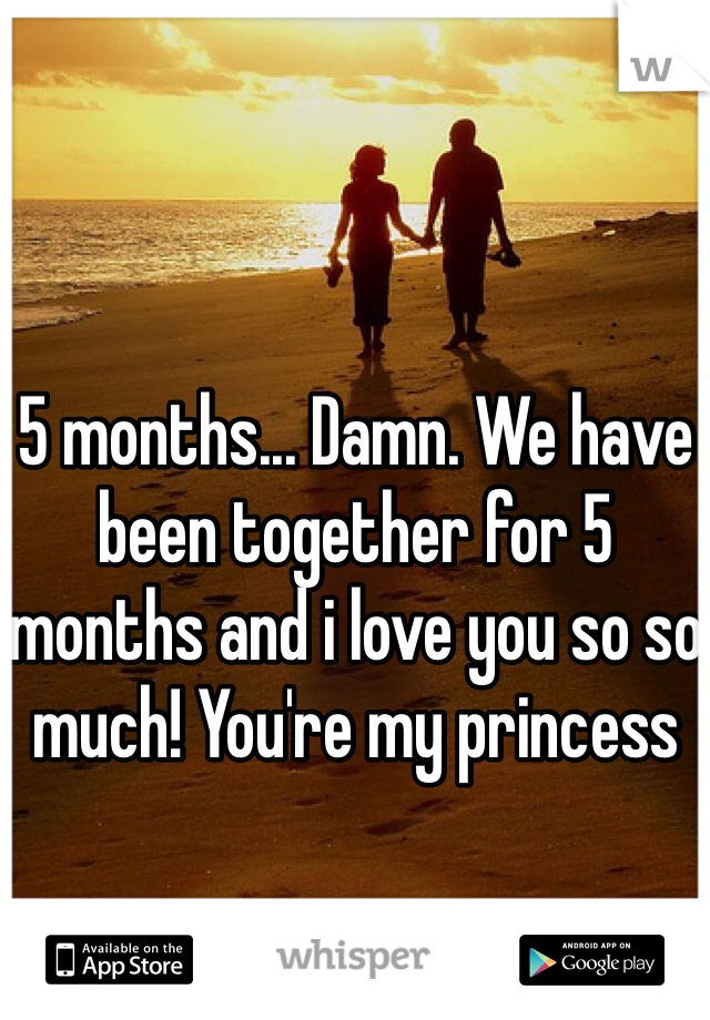 5 months... Damn. We have been together for 5 months and i love you so so much! You're my princess