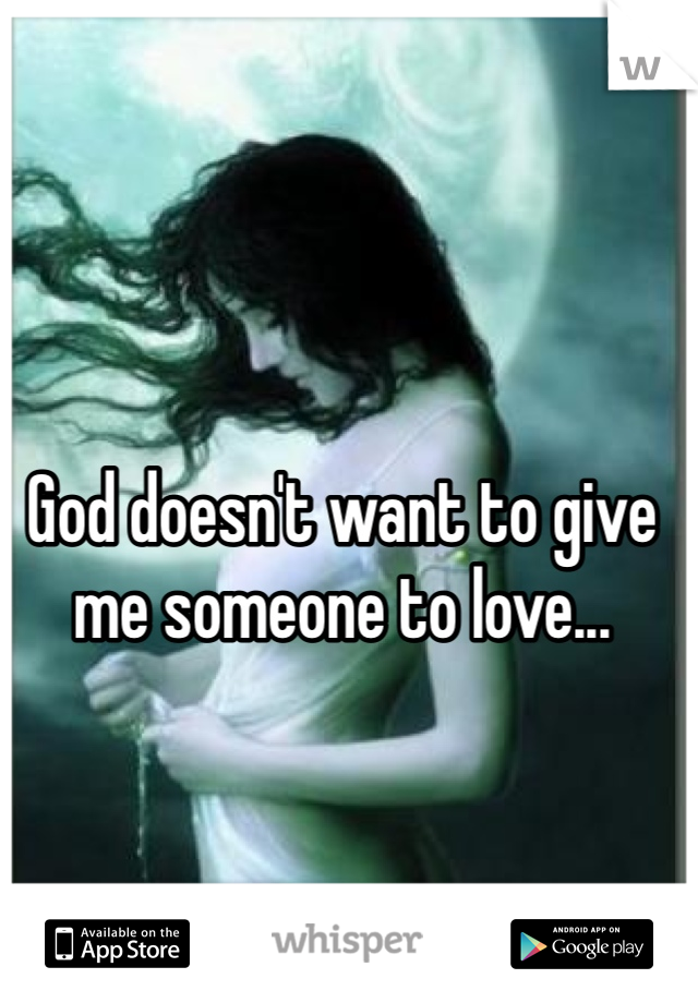 God doesn't want to give me someone to love...