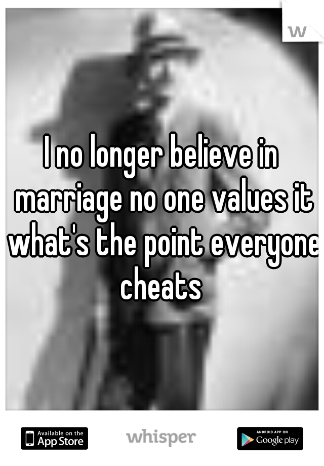 I no longer believe in marriage no one values it what's the point everyone cheats