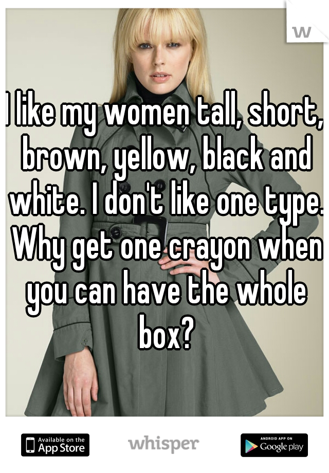 I like my women tall, short, brown, yellow, black and white. I don't like one type. Why get one crayon when you can have the whole box?