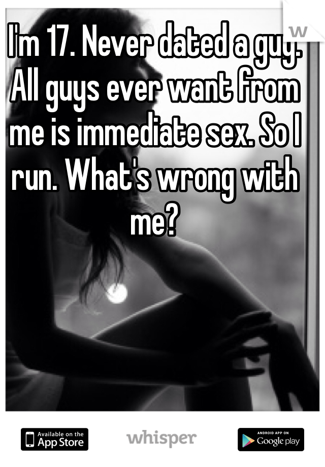 I'm 17. Never dated a guy. All guys ever want from me is immediate sex. So I run. What's wrong with me?