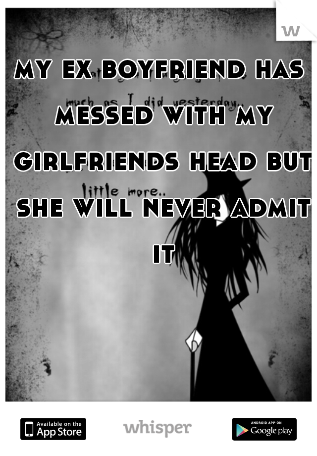 my ex boyfriend has messed with my girlfriends head but she will never admit it