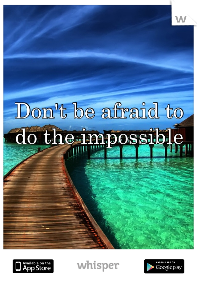 Don't be afraid to do the impossible