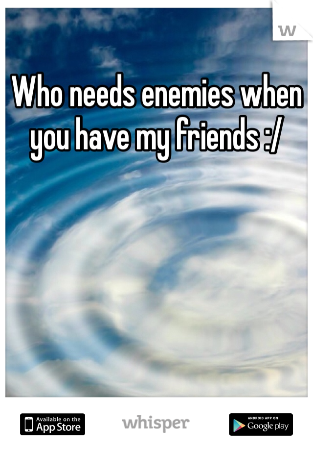 Who needs enemies when you have my friends :/