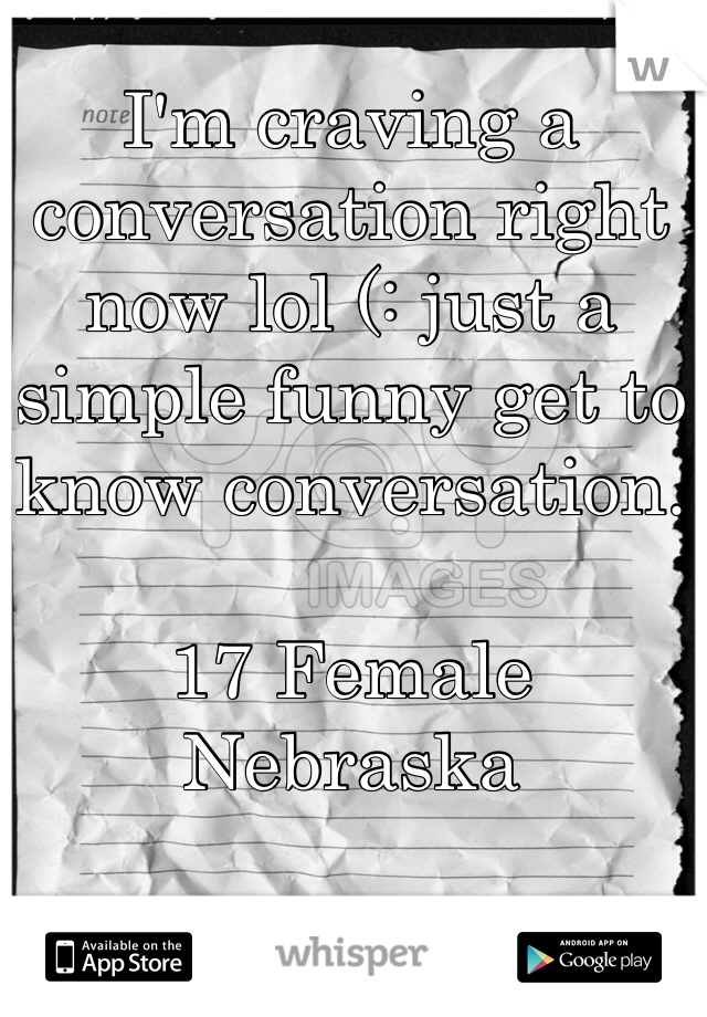 I'm craving a conversation right now lol (: just a simple funny get to know conversation.   17 Female Nebraska