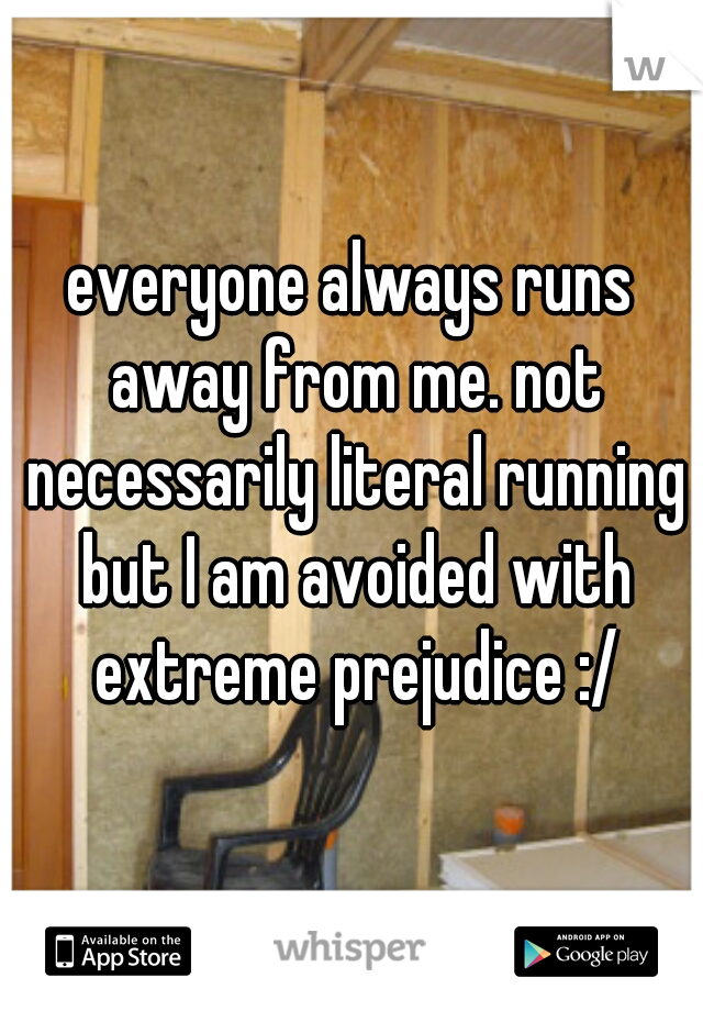 everyone always runs away from me. not necessarily literal running but I am avoided with extreme prejudice :/