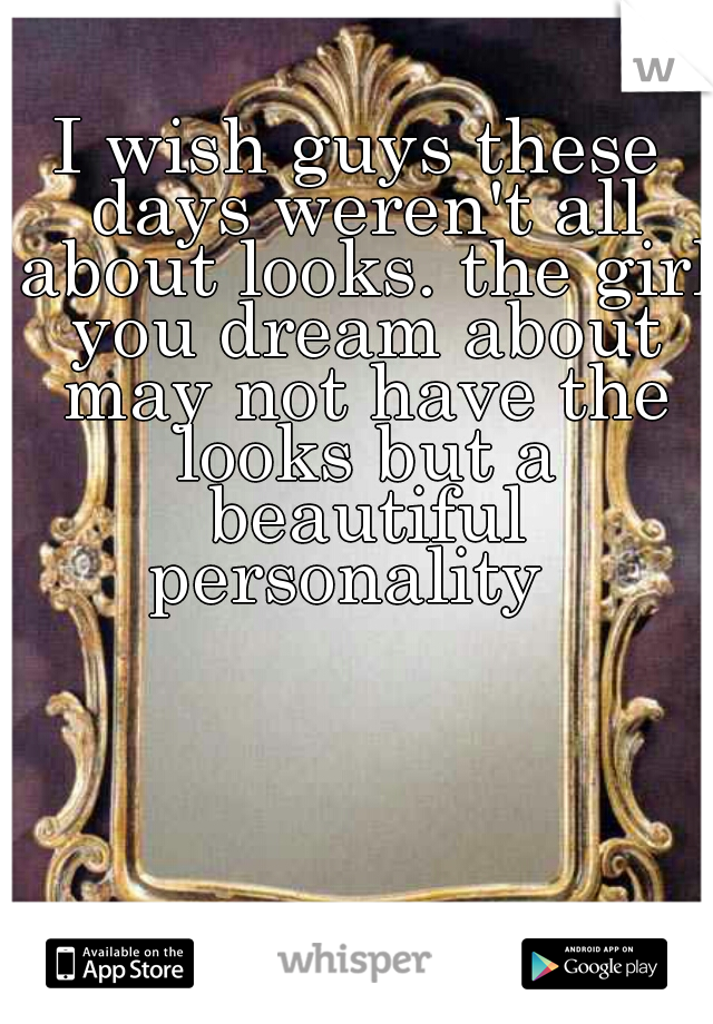 I wish guys these days weren't all about looks. the girl you dream about may not have the looks but a beautiful personality