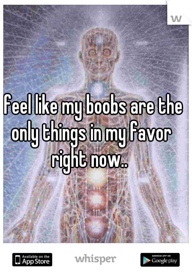 I feel like my boobs are the only things in my favor right now..
