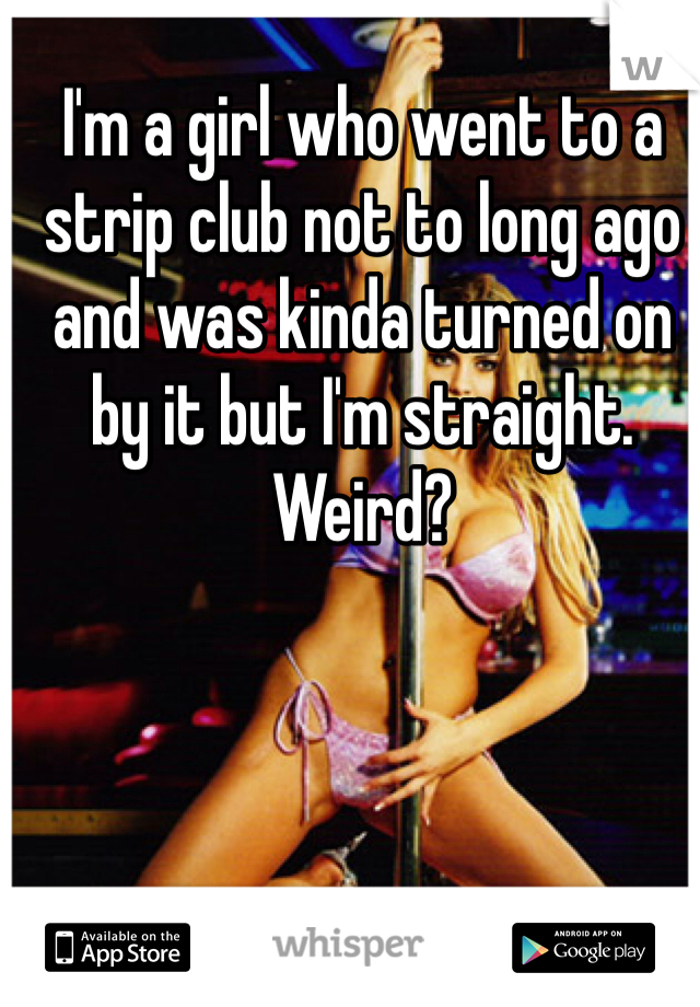 I'm a girl who went to a strip club not to long ago and was kinda turned on by it but I'm straight. Weird?