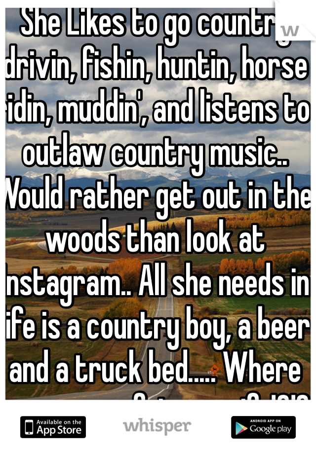 She Likes to go country drivin, fishin, huntin, horse ridin, muddin', and listens to outlaw country music.. Would rather get out in the woods than look at Instagram.. All she needs in life is a country boy, a beer and a truck bed..... Where are you my future wife!?!?
