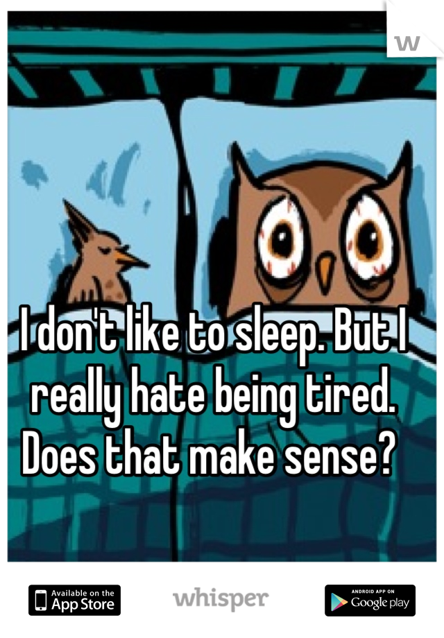 I don't like to sleep. But I really hate being tired. Does that make sense?