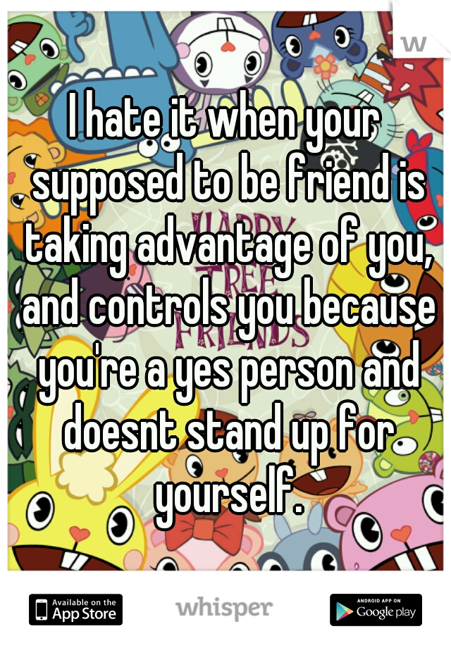 I hate it when your supposed to be friend is taking advantage of you, and controls you because you're a yes person and doesnt stand up for yourself.