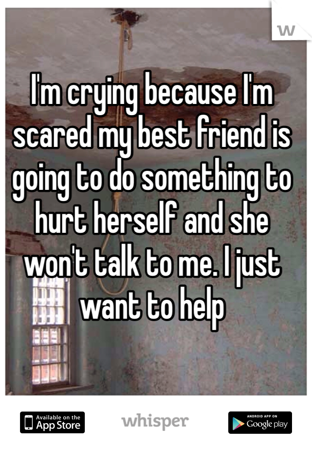 I'm crying because I'm scared my best friend is going to do something to hurt herself and she won't talk to me. I just want to help