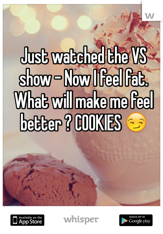Just watched the VS show - Now I feel fat. What will make me feel better ? COOKIES 😏