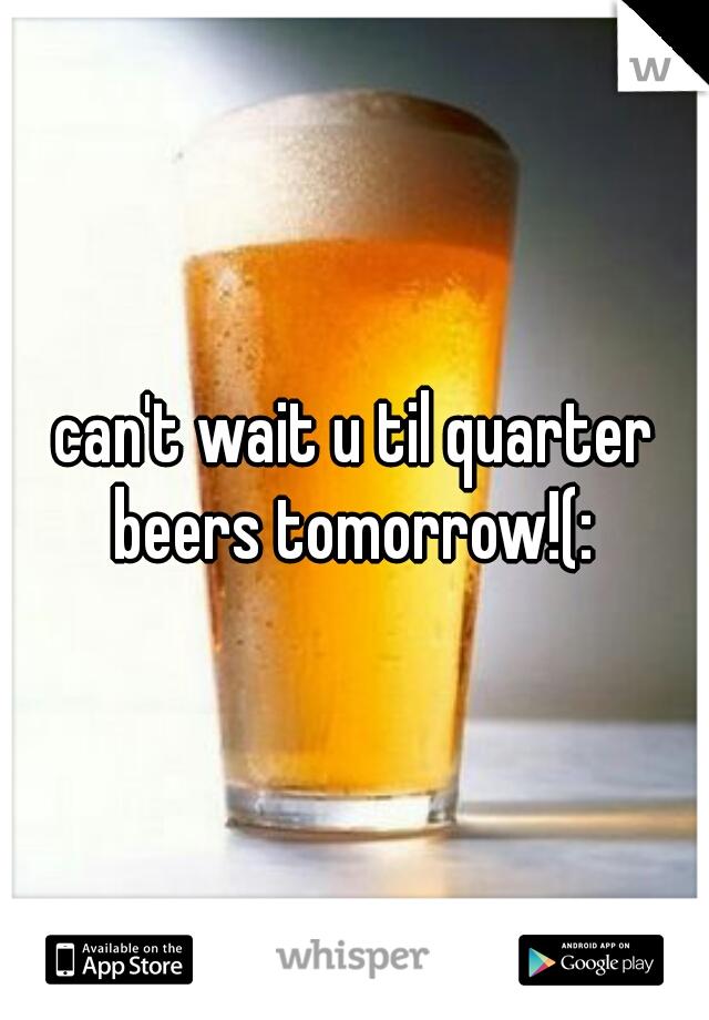 can't wait u til quarter beers tomorrow!(:
