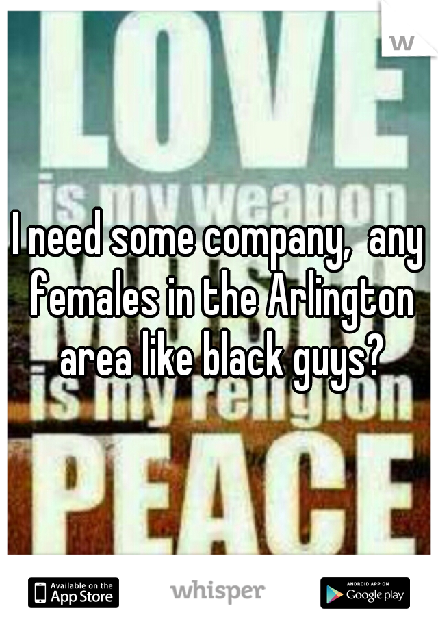 I need some company,  any females in the Arlington area like black guys?