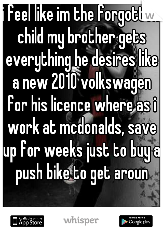 i feel like im the forgotten child my brother gets everything he desires like a new 2010 volkswagen for his licence where as i work at mcdonalds, save up for weeks just to buy a push bike to get aroun