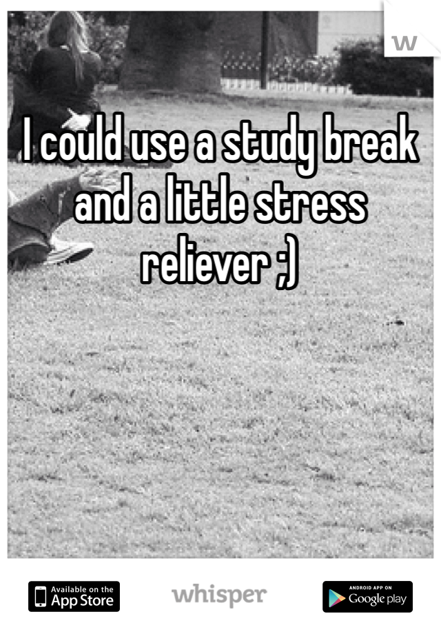 I could use a study break and a little stress reliever ;)