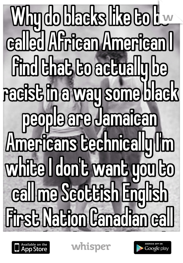 Why do blacks like to be called African American I find that to actually be racist in a way some black people are Jamaican Americans technically I'm white I don't want you to call me Scottish English First Nation Canadian call me white let's be friends