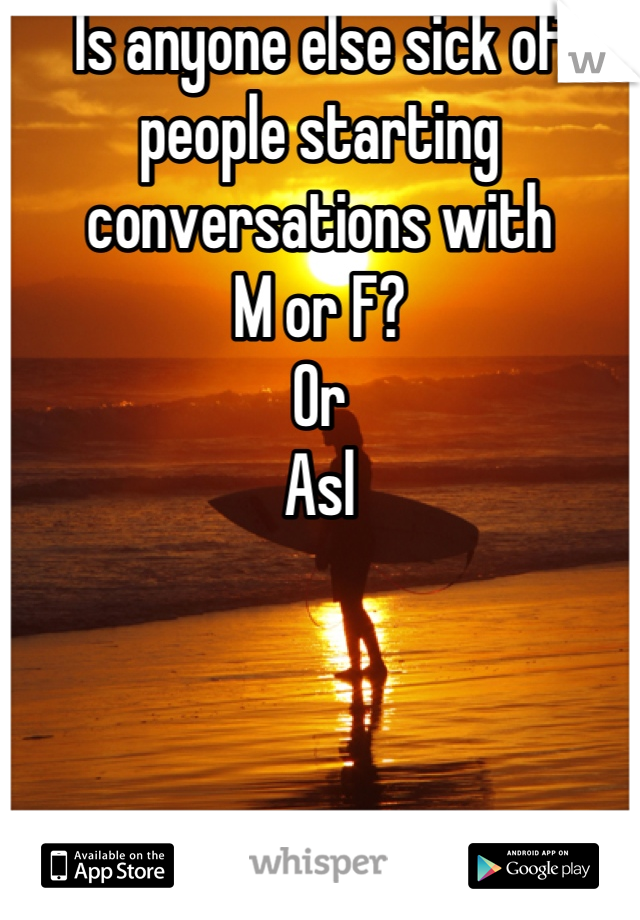 Is anyone else sick of people starting conversations with  M or F? Or Asl